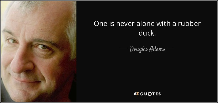 One is never alone with a rubber duck. - Douglas Adams