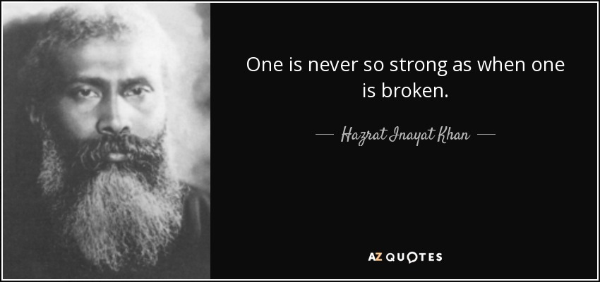 One is never so strong as when one is broken. - Hazrat Inayat Khan
