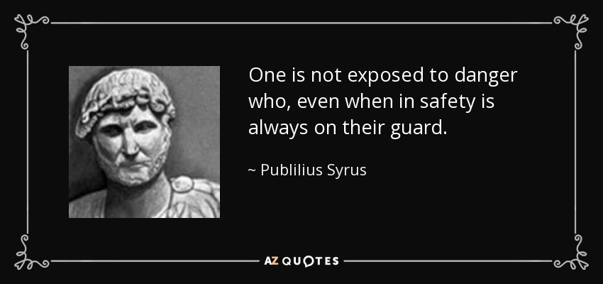 One is not exposed to danger who, even when in safety is always on their guard. - Publilius Syrus