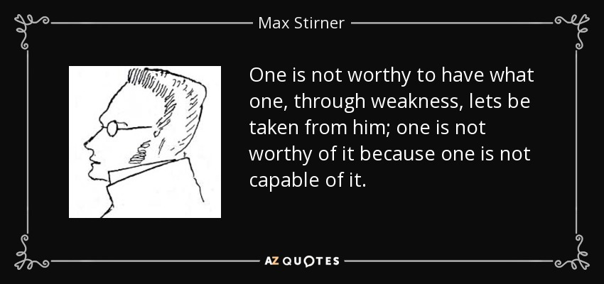 One is not worthy to have what one, through weakness, lets be taken from him; one is not worthy of it because one is not capable of it. - Max Stirner