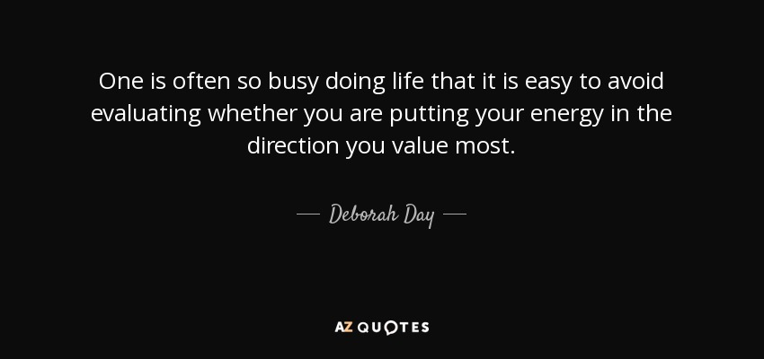 One is often so busy doing life that it is easy to avoid evaluating whether you are putting your energy in the direction you value most. - Deborah Day