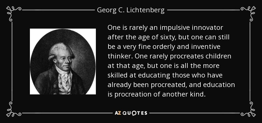 One is rarely an impulsive innovator after the age of sixty, but one can still be a very fine orderly and inventive thinker. One rarely procreates children at that age, but one is all the more skilled at educating those who have already been procreated, and education is procreation of another kind. - Georg C. Lichtenberg