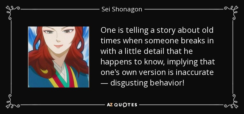 One is telling a story about old times when someone breaks in with a little detail that he happens to know, implying that one's own version is inaccurate — disgusting behavior! - Sei Shonagon