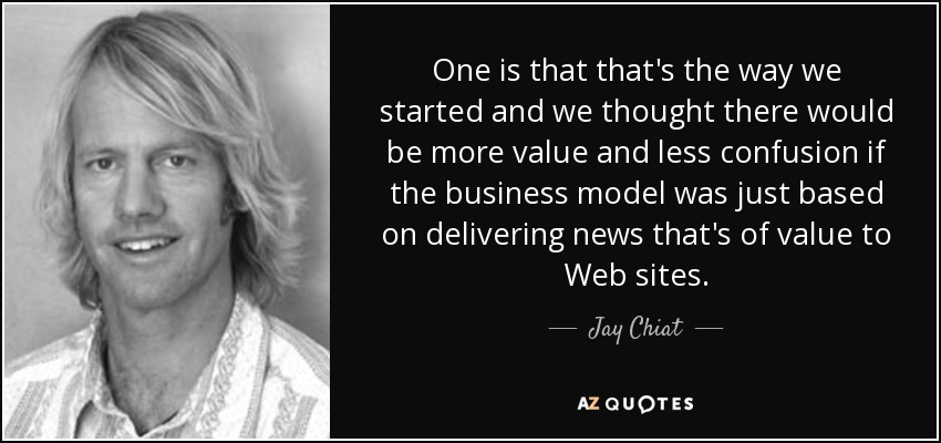 One is that that's the way we started and we thought there would be more value and less confusion if the business model was just based on delivering news that's of value to Web sites. - Jay Chiat