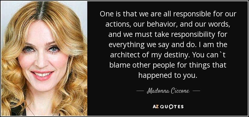 One is that we are all responsible for our actions, our behavior, and our words, and we must take responsibility for everything we say and do. I am the architect of my destiny. You can`t blame other people for things that happened to you. - Madonna Ciccone