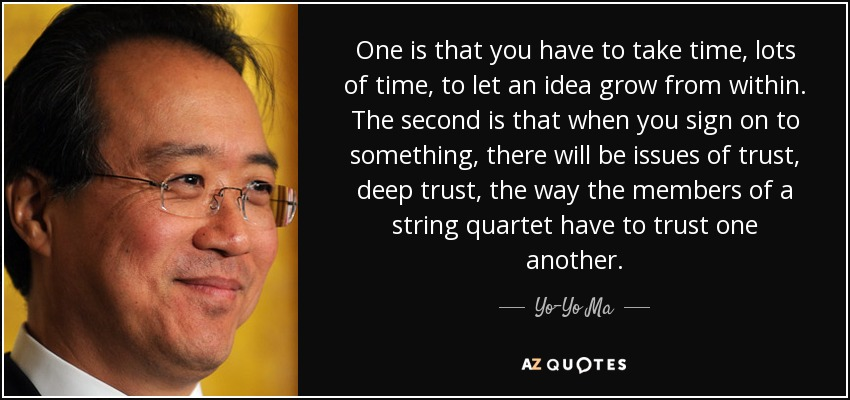 One is that you have to take time, lots of time, to let an idea grow from within. The second is that when you sign on to something, there will be issues of trust, deep trust, the way the members of a string quartet have to trust one another. - Yo-Yo Ma