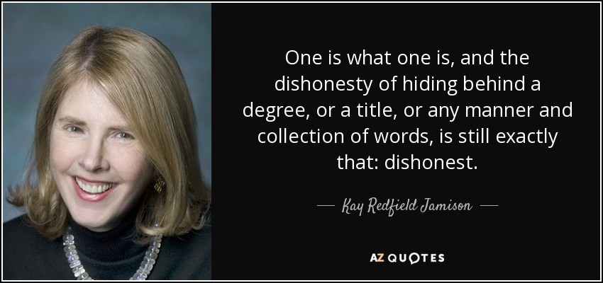 One is what one is, and the dishonesty of hiding behind a degree, or a title, or any manner and collection of words, is still exactly that: dishonest. - Kay Redfield Jamison