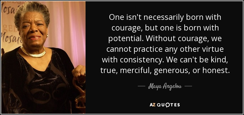 One isn't necessarily born with courage, but one is born with potential. Without courage, we cannot practice any other virtue with consistency. We can't be kind, true, merciful, generous, or honest. - Maya Angelou