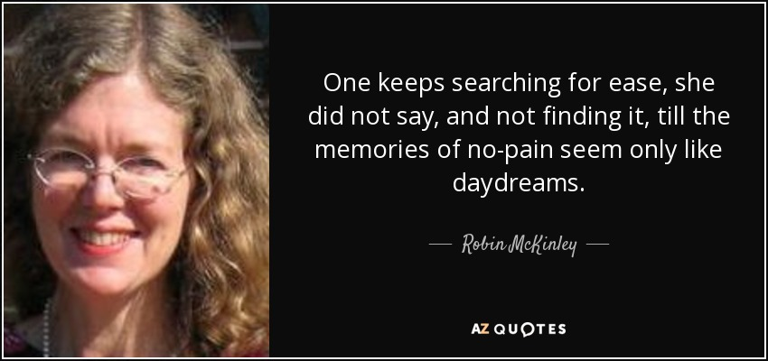 One keeps searching for ease, she did not say, and not finding it, till the memories of no-pain seem only like daydreams. - Robin McKinley