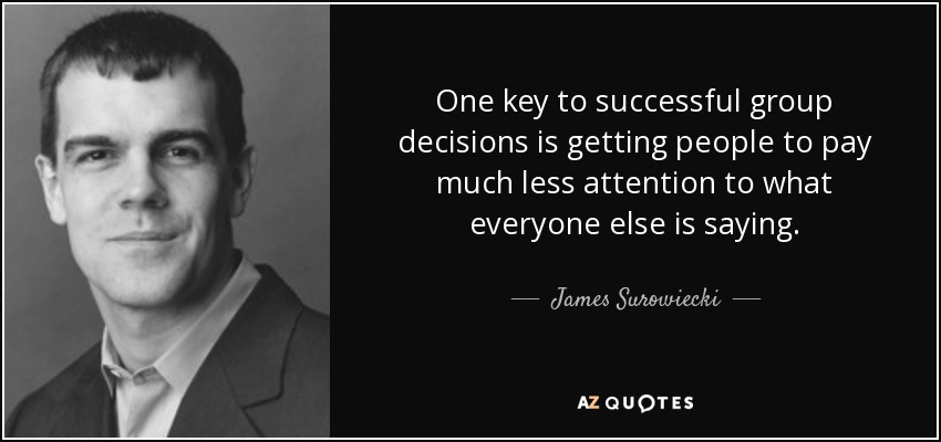 One key to successful group decisions is getting people to pay much less attention to what everyone else is saying. - James Surowiecki