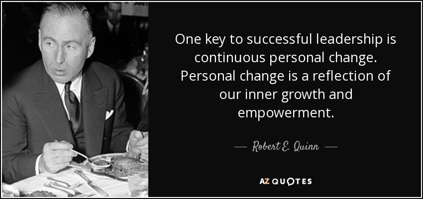 One key to successful leadership is continuous personal change. Personal change is a reflection of our inner growth and empowerment. - Robert E. Quinn