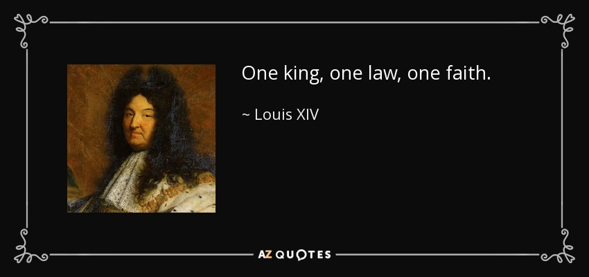One king, one law, one faith. - Louis XIV