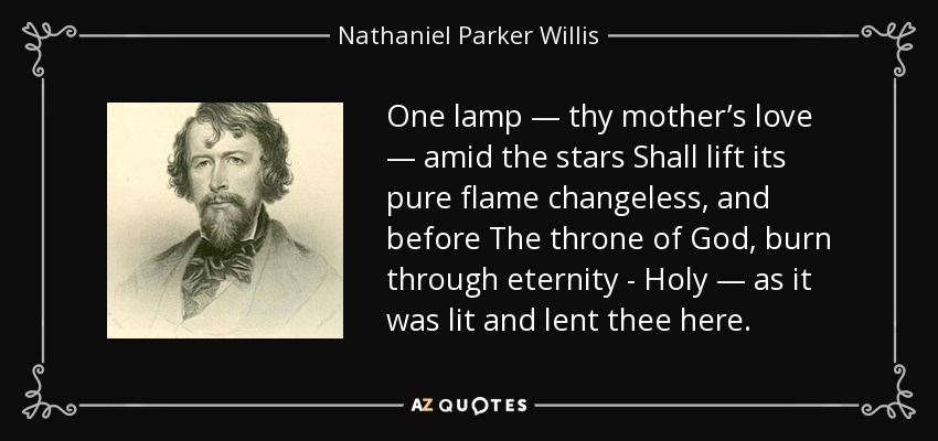 One lamp — thy mother's love — amid the stars Shall lift its pure flame changeless, and before The throne of God, burn through eternity - Holy — as it was lit and lent thee here. - Nathaniel Parker Willis