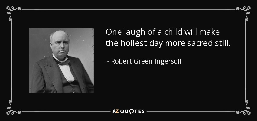 One laugh of a child will make the holiest day more sacred still. - Robert Green Ingersoll