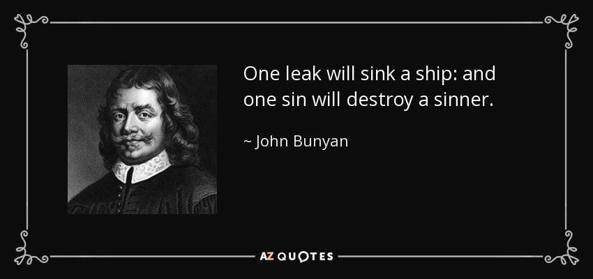 One leak will sink a ship: and one sin will destroy a sinner. - John Bunyan
