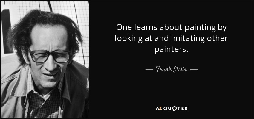 One learns about painting by looking at and imitating other painters. - Frank Stella