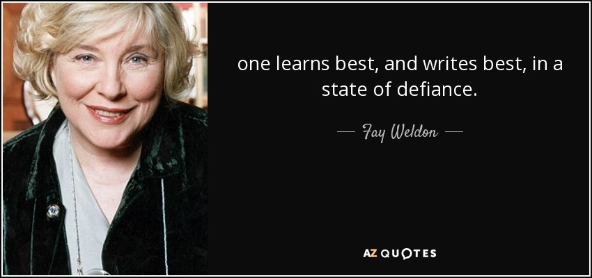 one learns best, and writes best, in a state of defiance. - Fay Weldon