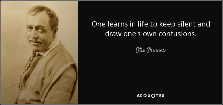 One learns in life to keep silent and draw one's own confusions. - Otis Skinner