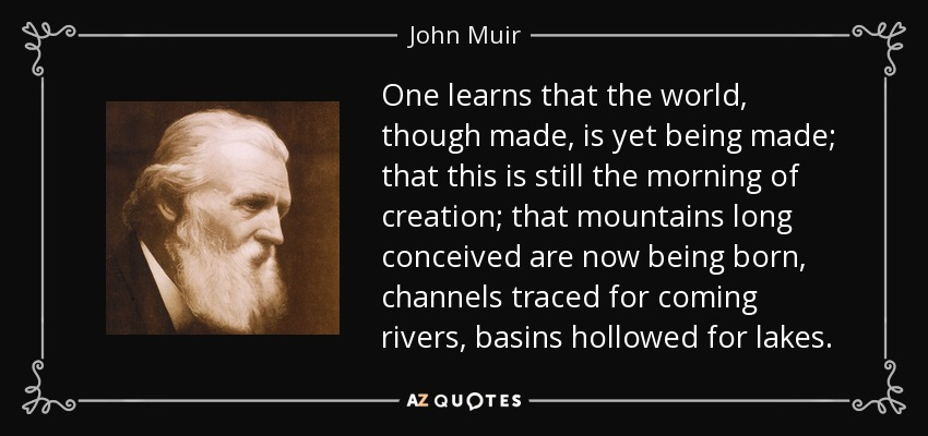 One learns that the world, though made, is yet being made; that this is still the morning of creation; that mountains long conceived are now being born, channels traced for coming rivers, basins hollowed for lakes. - John Muir