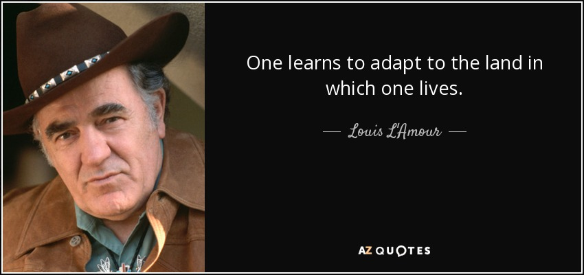One learns to adapt to the land in which one lives. - Louis L'Amour