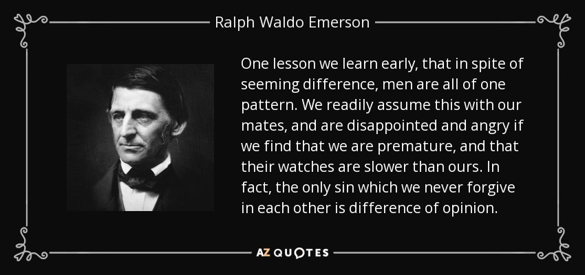 One lesson we learn early, that in spite of seeming difference, men are all of one pattern. We readily assume this with our mates, and are disappointed and angry if we find that we are premature, and that their watches are slower than ours. In fact, the only sin which we never forgive in each other is difference of opinion. - Ralph Waldo Emerson