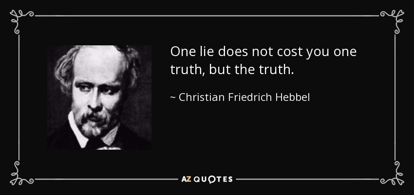 One lie does not cost you one truth, but the truth. - Christian Friedrich Hebbel