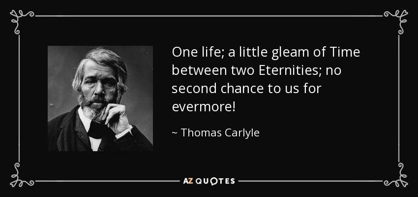 One life; a little gleam of Time between two Eternities; no second chance to us for evermore! - Thomas Carlyle