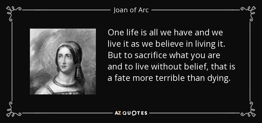 One life is all we have and we live it as we believe in living it. But to sacrifice what you are and to live without belief, that is a fate more terrible than dying. - Joan of Arc