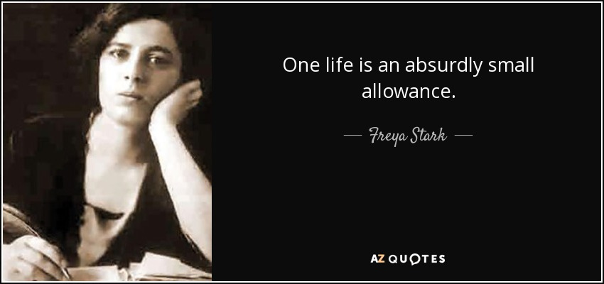 One life is an absurdly small allowance. - Freya Stark
