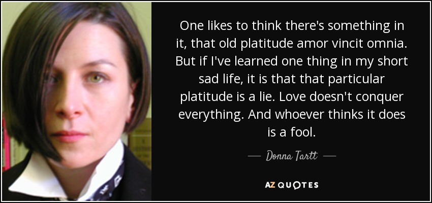 One likes to think there's something in it, that old platitude amor vincit omnia. But if I've learned one thing in my short sad life, it is that that particular platitude is a lie. Love doesn't conquer everything. And whoever thinks it does is a fool. - Donna Tartt