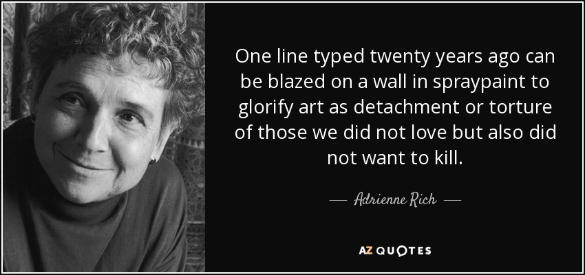 One line typed twenty years ago can be blazed on a wall in spraypaint to glorify art as detachment or torture of those we did not love but also did not want to kill. - Adrienne Rich