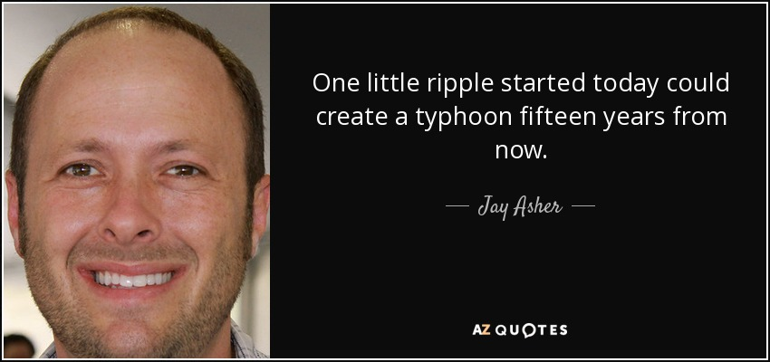 One little ripple started today could create a typhoon fifteen years from now. - Jay Asher