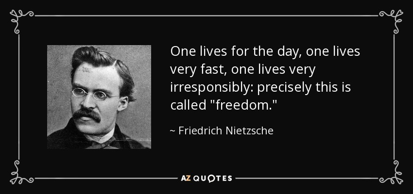One lives for the day, one lives very fast, one lives very irresponsibly: precisely this is called
