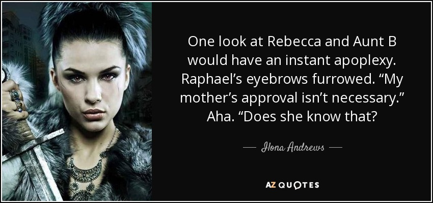 "One look at Rebecca and Aunt B would have an instant apoplexy. Raphael's eyebrows furrowed. ""My mother's approval isn't necessary."" Aha. ""Does she know that? - Ilona Andrews"
