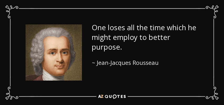 One loses all the time which he might employ to better purpose. - Jean-Jacques Rousseau