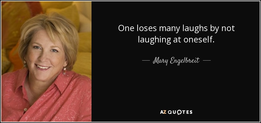 One loses many laughs by not laughing at oneself. - Mary Engelbreit