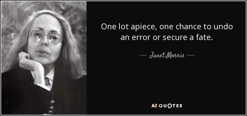 One lot apiece, one chance to undo an error or secure a fate. - Janet Morris
