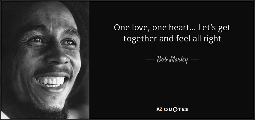 One love, one heart . . . Let's get together and feel all right - Bob Marley