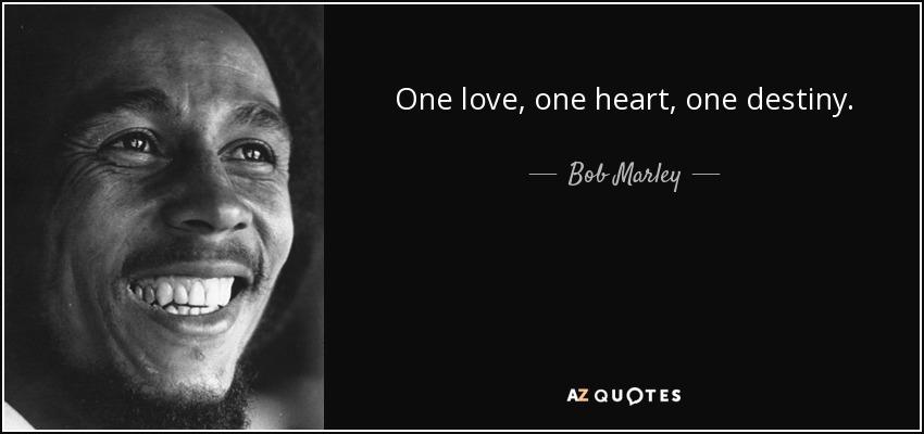One love, one heart, one destiny. - Bob Marley