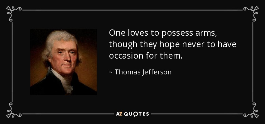 One loves to possess arms, though they hope never to have occasion for them. - Thomas Jefferson