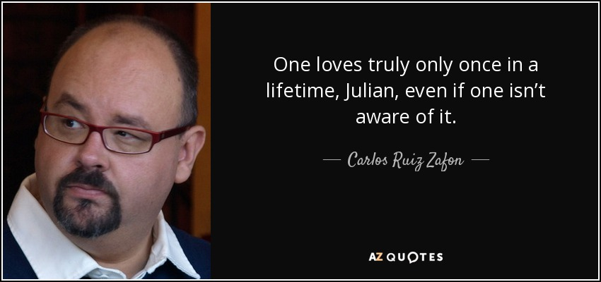 One loves truly only once in a lifetime, Julian, even if one isn't aware of it. - Carlos Ruiz Zafon