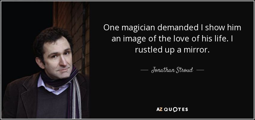 One magician demanded I show him an image of the love of his life. I rustled up a mirror. - Jonathan Stroud