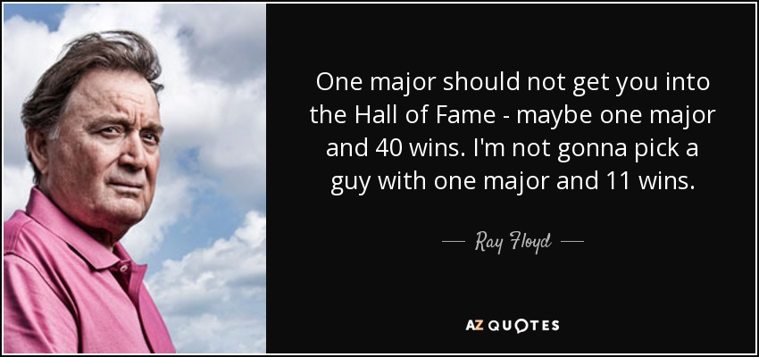 One major should not get you into the Hall of Fame - maybe one major and 40 wins. I'm not gonna pick a guy with one major and 11 wins. - Ray Floyd