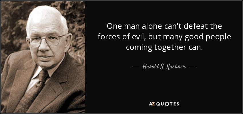 One man alone can't defeat the forces of evil, but many good people coming together can. - Harold S. Kushner