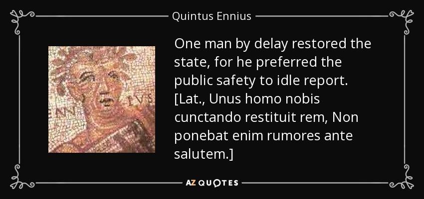 One man by delay restored the state, for he preferred the public safety to idle report. [Lat., Unus homo nobis cunctando restituit rem, Non ponebat enim rumores ante salutem.] - Quintus Ennius