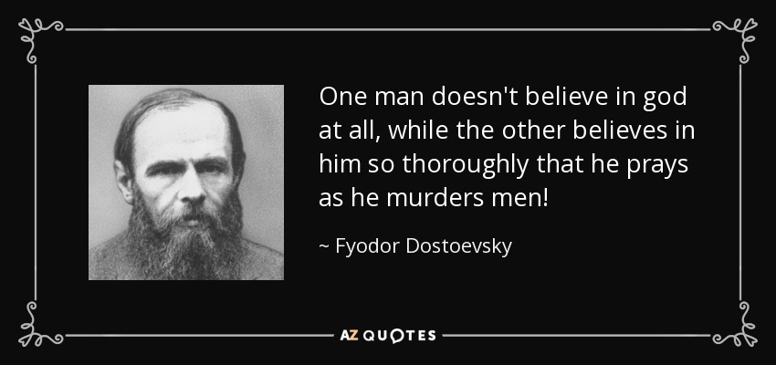 One man doesn't believe in god at all, while the other believes in him so thoroughly that he prays as he murders men! - Fyodor Dostoevsky