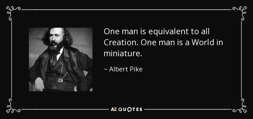 One man is equivalent to all Creation. One man is a World in miniature. - Albert Pike