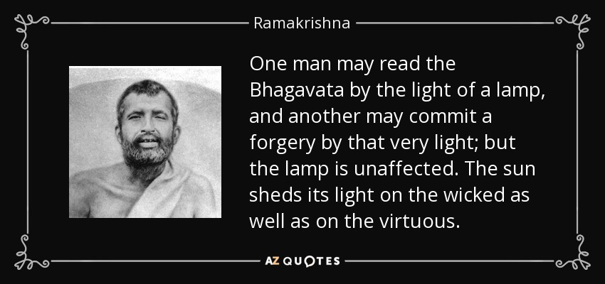 One man may read the Bhagavata by the light of a lamp, and another may commit a forgery by that very light; but the lamp is unaffected. The sun sheds its light on the wicked as well as on the virtuous. - Ramakrishna