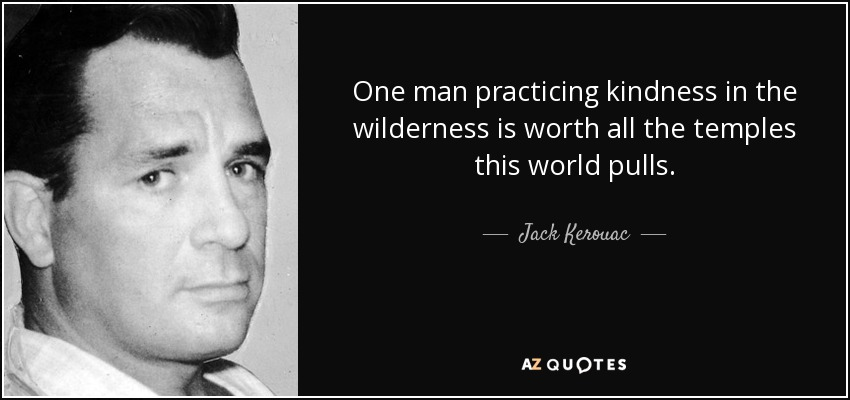 One man practicing kindness in the wilderness is worth all the temples this world pulls. - Jack Kerouac