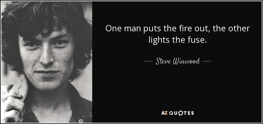 One man puts the fire out, the other lights the fuse. - Steve Winwood